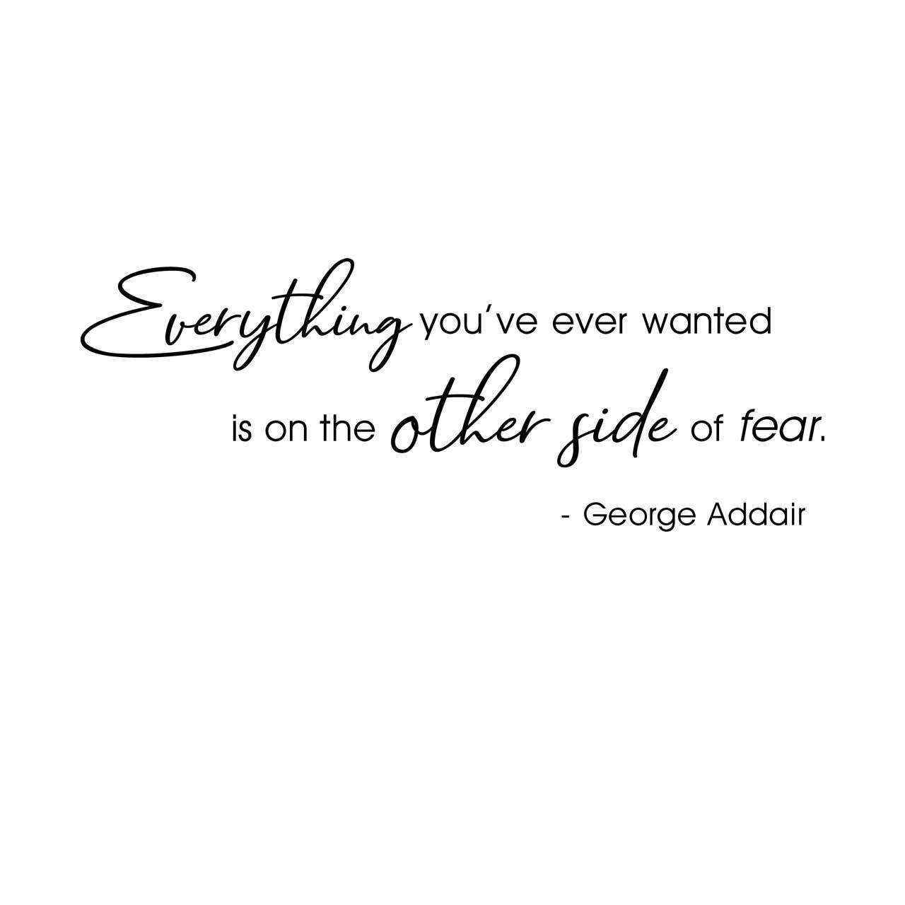 """""""Everything you've ever wanted is on the other side of fear. - George Addair"""" written in black on a white background"""