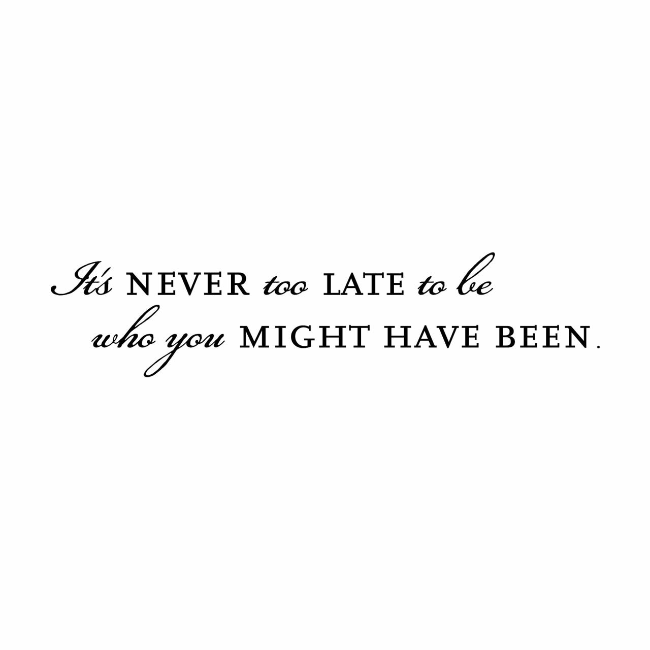 It's never too late to become who you might have been vinyl lettering layout in black on white background