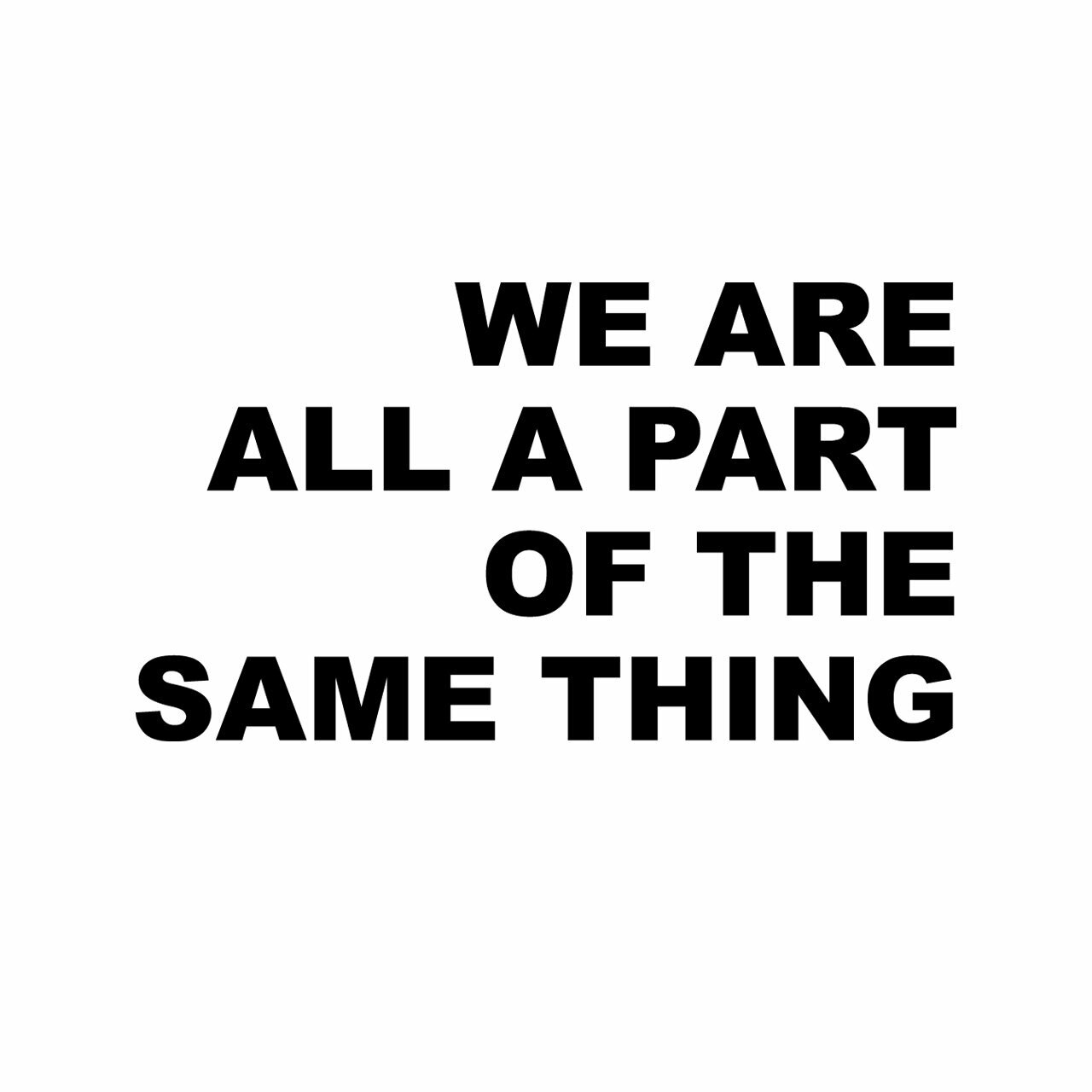We Are All A Part Of The Same Thing written in black on a white background