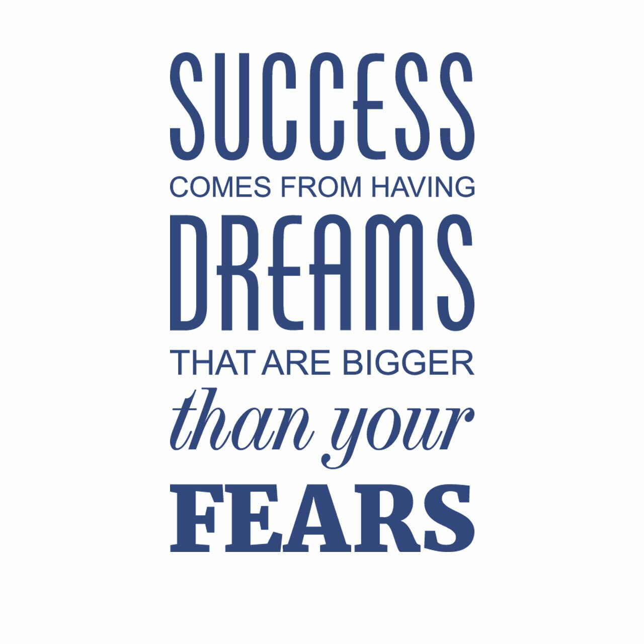 Success comes from having dreams that are bigger than your fears written in blue on a white background