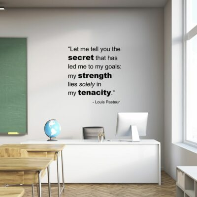 Let me tell you the secret that has led me to my goals: my strength lies solely in my tenacity. -Louis Pasteur written in black vinyl lettering on a white wall in a classroom over the teacher's desk
