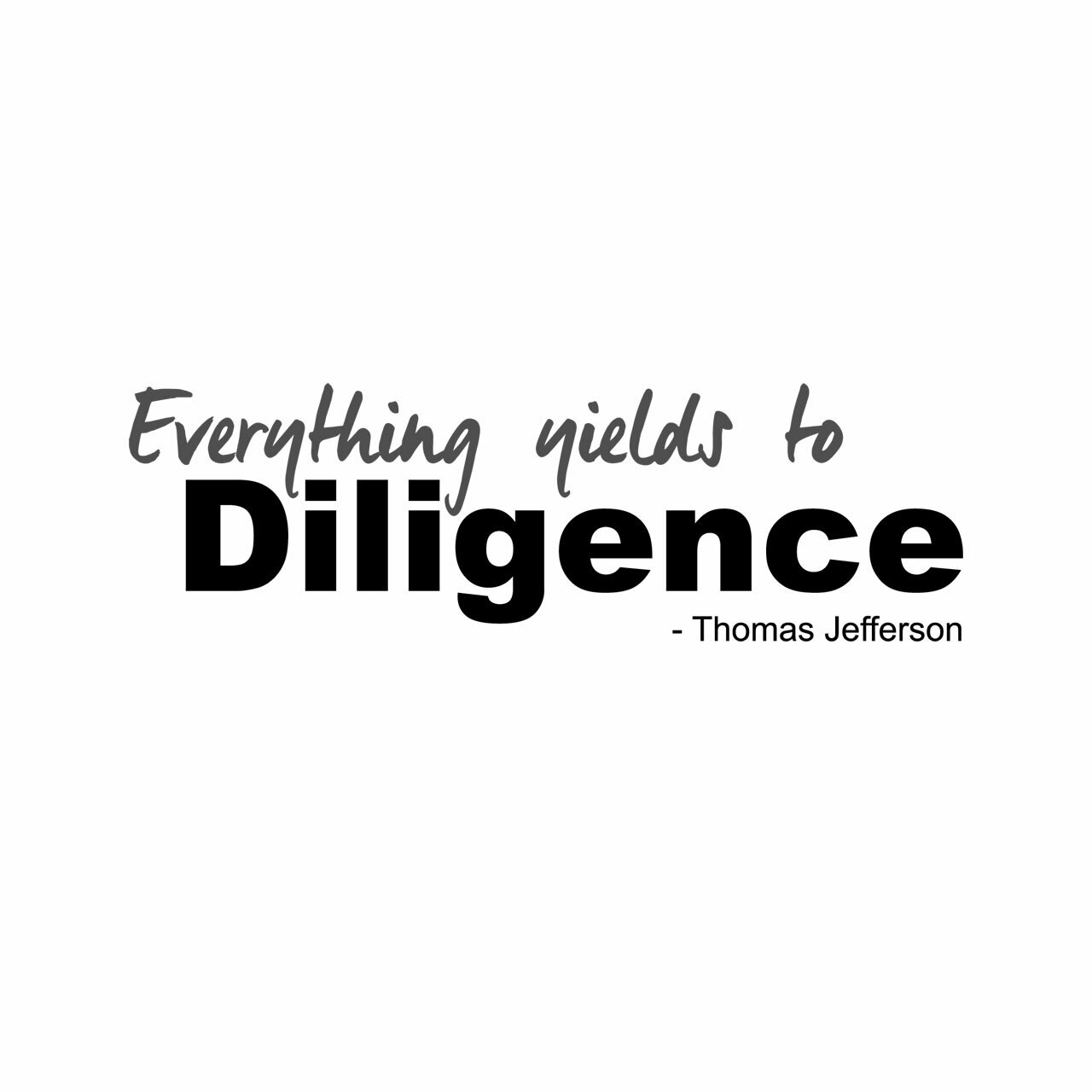 Everything yields to Diligence. -Thomas Jefferson written in grey and black on a white background