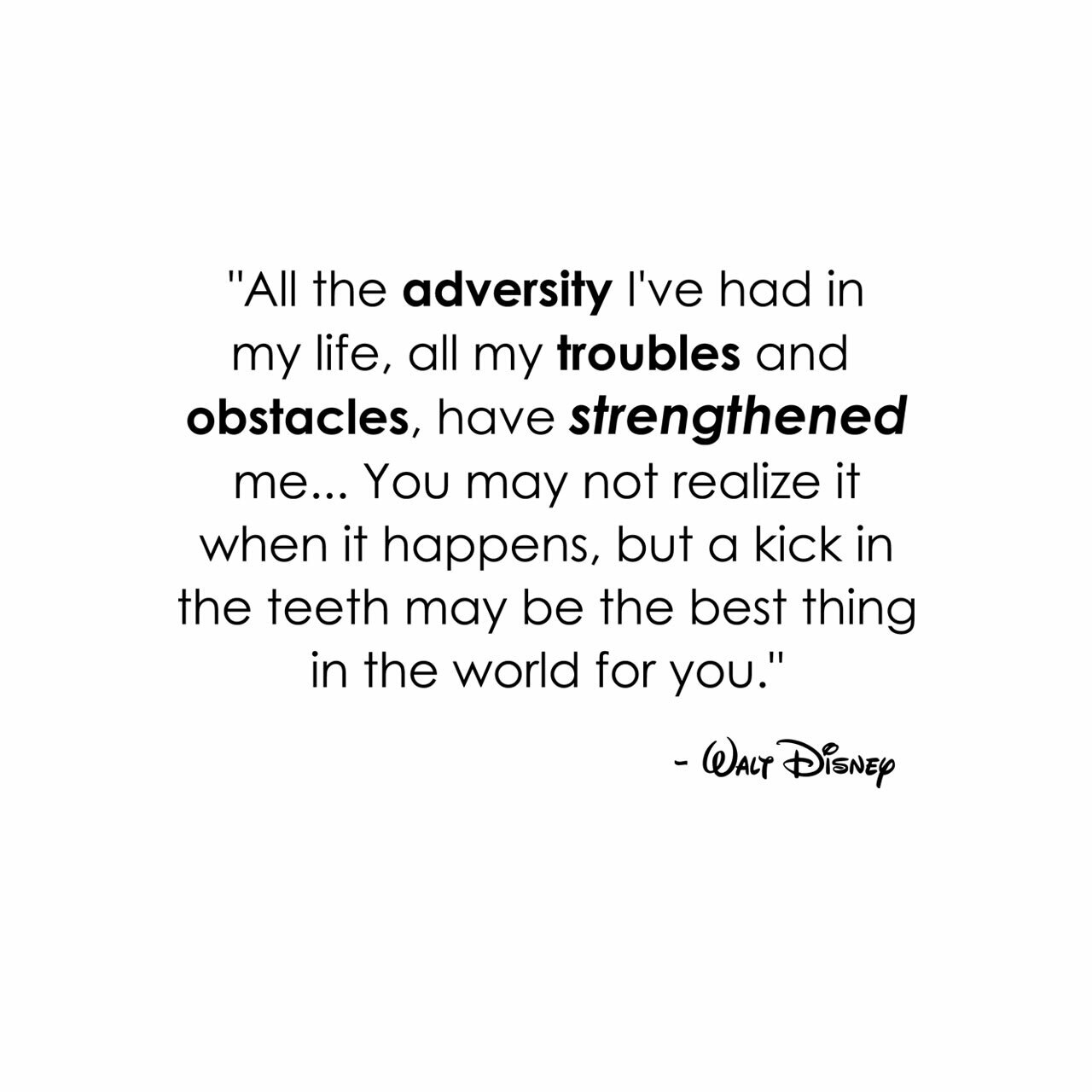 All the adversity I've had in my life, all my troubles and obstacles, have strengthened me...You may not realize it when it happens, but a kick in the teeth may be the best thing in the world for you. -Walt Disney written on multiple lines in black on a white background