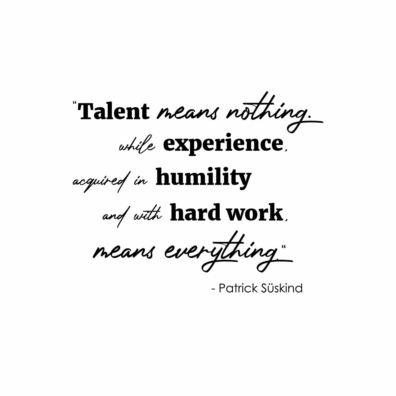Talent means nothing. While experience acquired in humility with hard work means everything. -Patrick Suskind written in mixed fonts on multiple lines in black on a white background