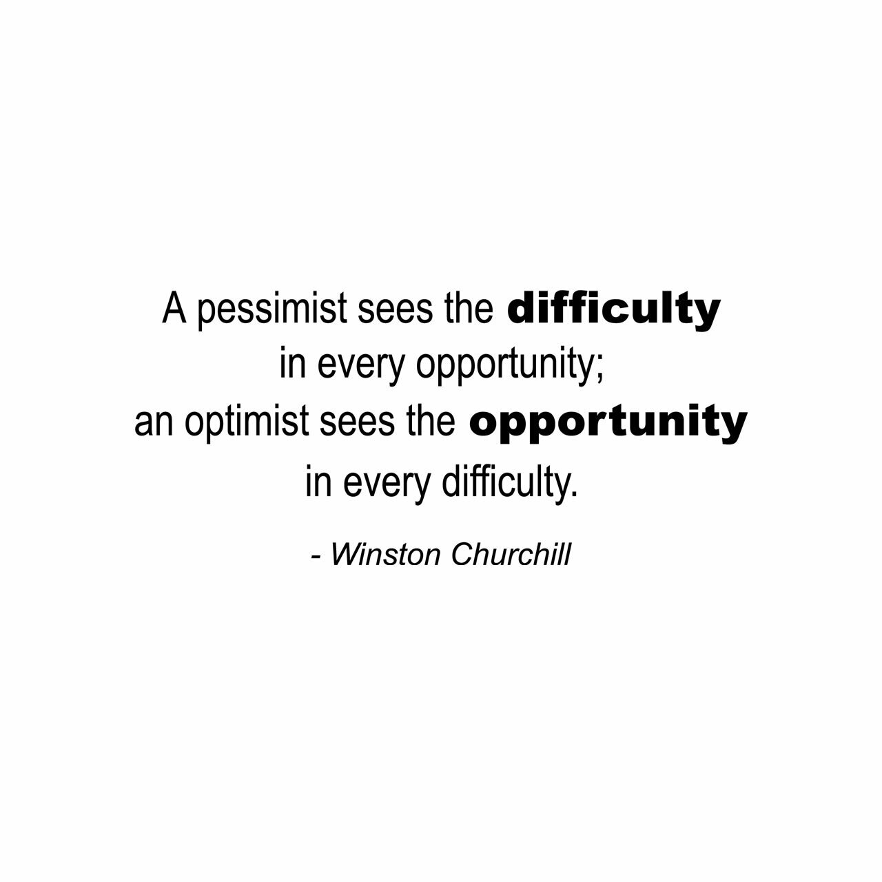 A pessimist sees the difficulty in every opportunity. An optimist see the opportunity in every difficulty. -Winston Churchill written on multiple lines in black on a white background