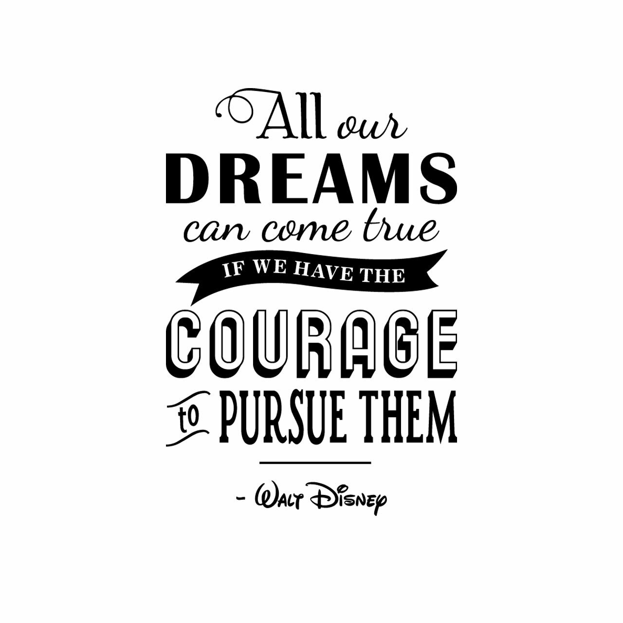 """""""All our dreams can come true if we have the courage to pursue them."""" - Walt Disney in mixed fonts, vertically arranged in black writing on a white background"""