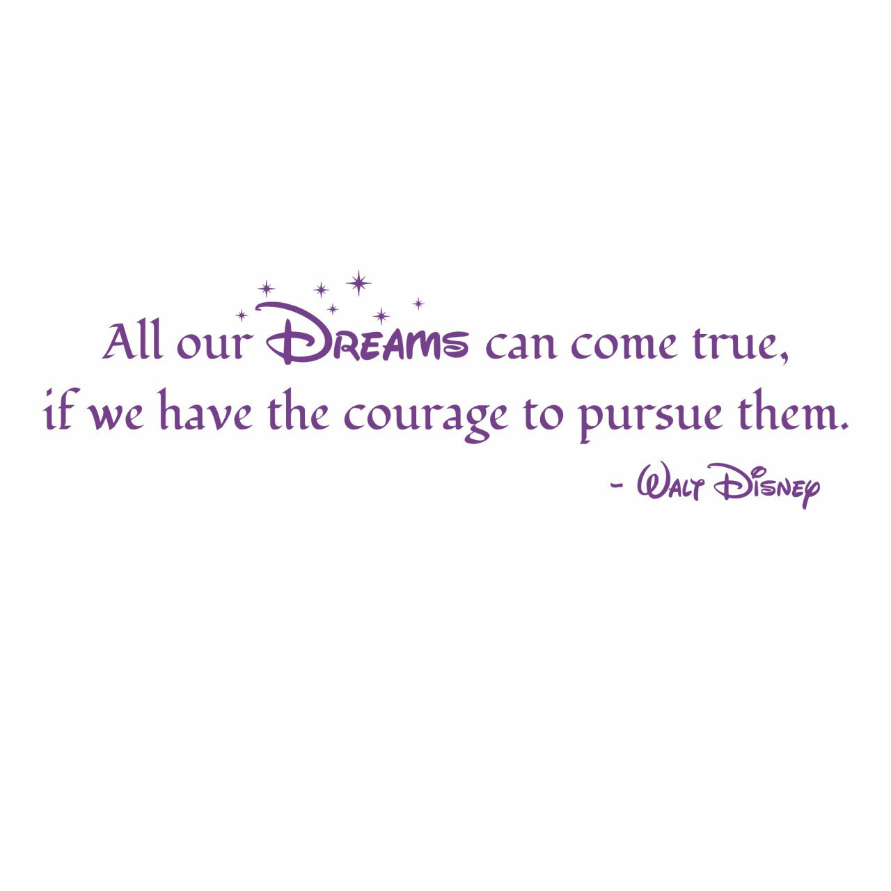 """""""All our Dreams can come true if we have the courage to pursue them."""" -Walt Disney written in violet on a white background"""