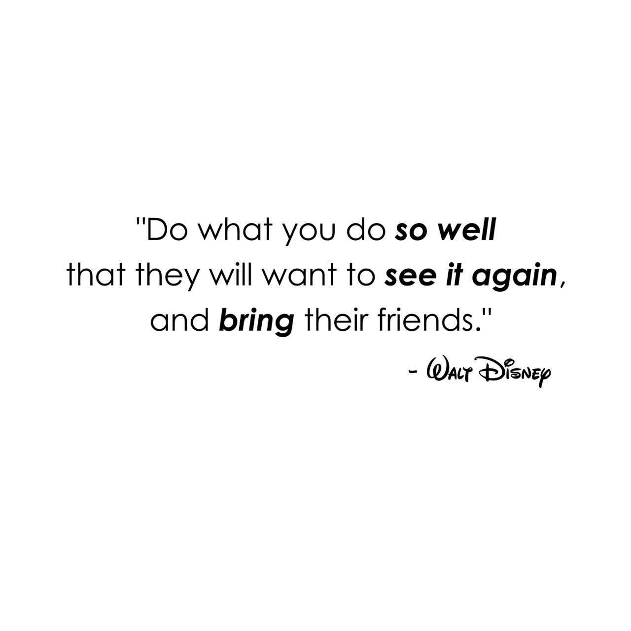 """""""Do what you do so well that they will want to see it again and bring their friends"""" -Walt Disney written in black on a white background"""