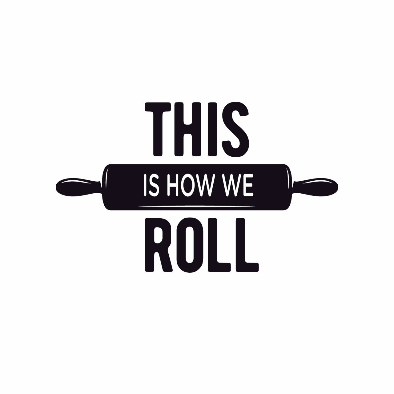 """""""This is how we roll"""" written on 3 lines with a rolling pin on the middle line in black on a white background"""