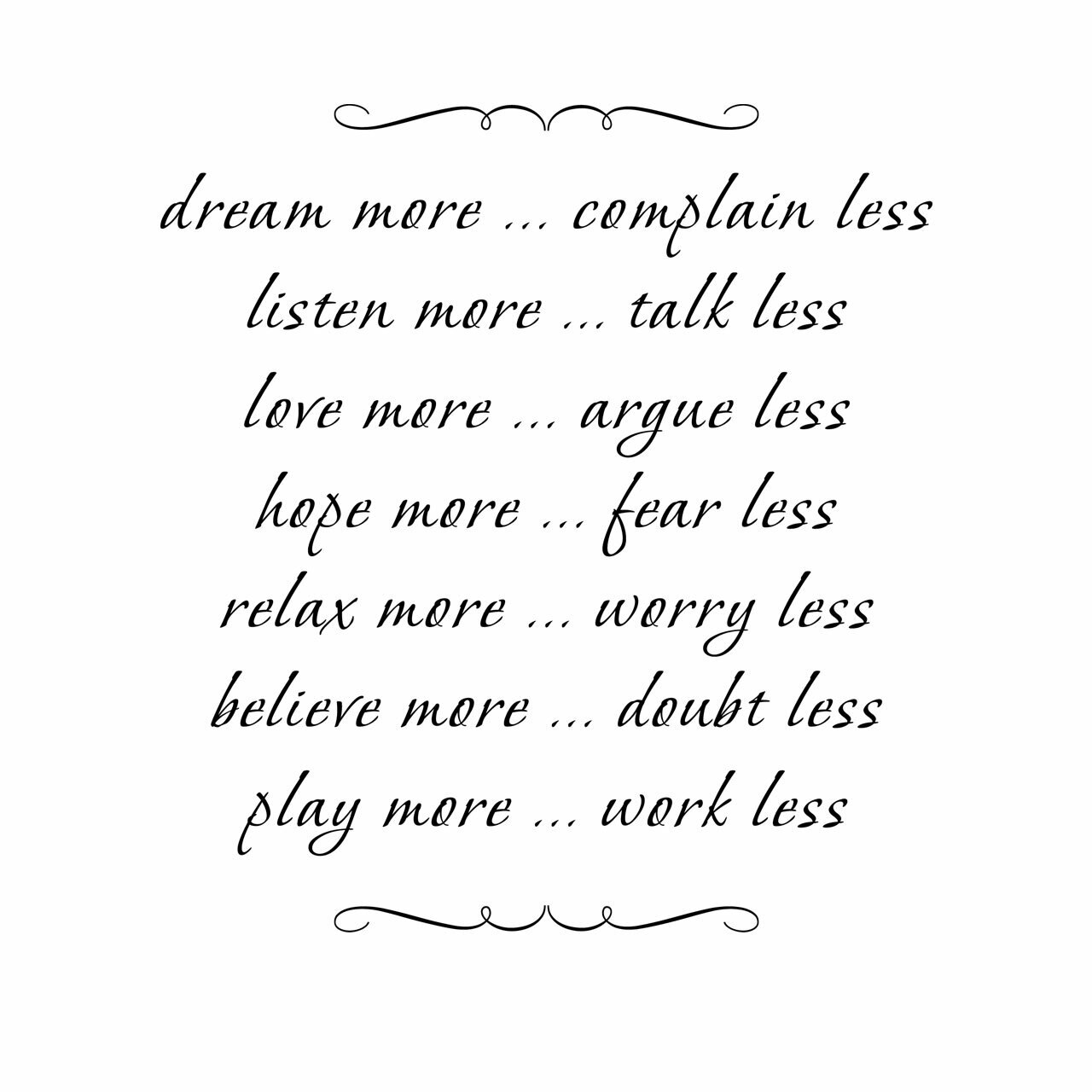 dream more complain less ... listen more talk less ... love more argue less ... hope more fear less ... relax more worry less ... believe more doubt less ... play more work less written in multiple lines in black with decorative scrolls on the top and bottom on a white background