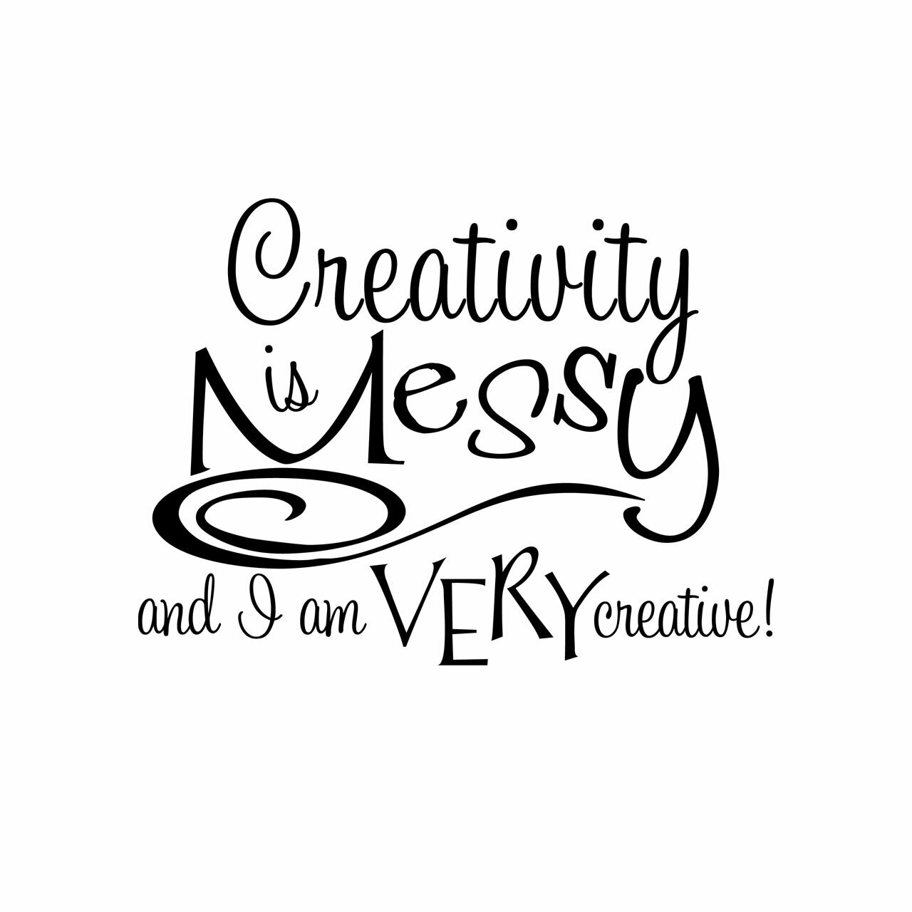 """""""Creativity is messy and I am very creative"""" written in black on multiple lines with mixed font sizing on a white background"""